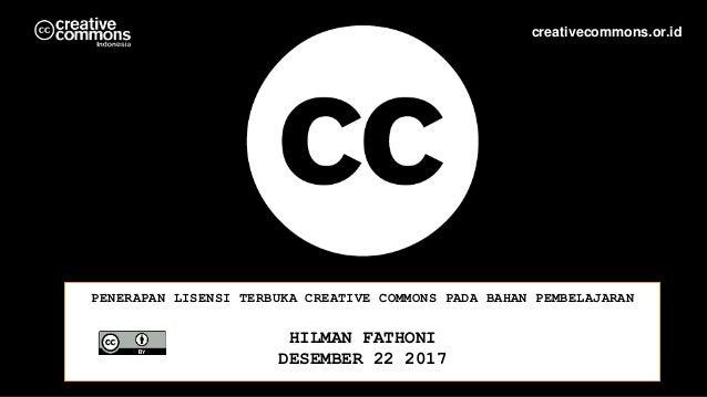 PENERAPAN LISENSI TERBUKA CREATIVE COMMONS PADA BAHAN PEMBELAJARAN HILMAN FATHONI DESEMBER 22 2017 creativecommons.or.id