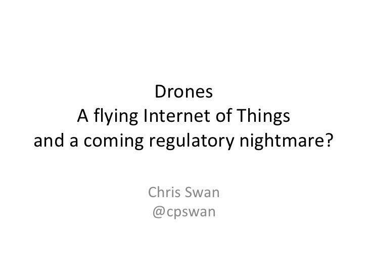 Drones     A flying Internet of Thingsand a coming regulatory nightmare?            Chris Swan            @cpswan