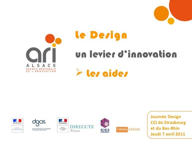 <ul><li>Le Design </li></ul><ul><li>un levier d'innovation </li></ul><ul><li>Les aides </li></ul>Journée Design CCI de Str...