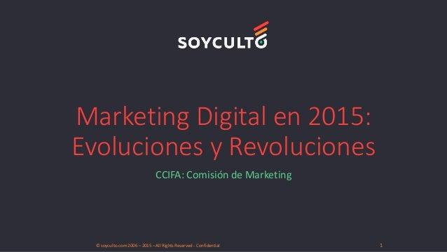 Marketing Digital en 2015: Evoluciones y Revoluciones CCIFA: Comisión de Marketing © soyculto.com 2006 – 2015 – All Rights...