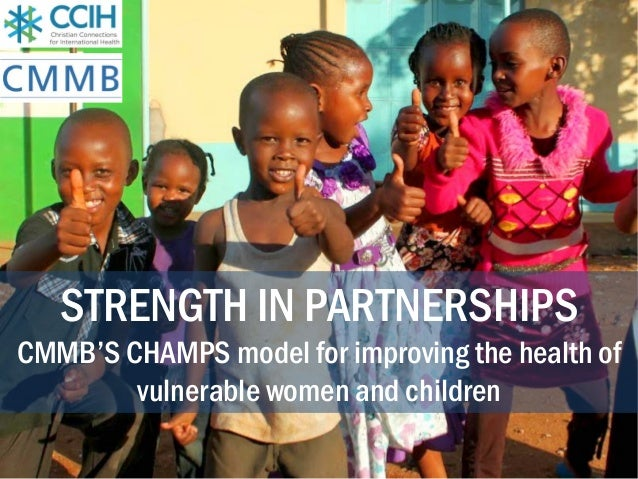 STRENGTH IN PARTNERSHIPS CMMB'S CHAMPS model for improving the health of vulnerable women and children