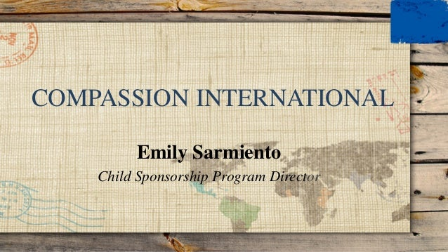 COMPASSION INTERNATIONAL Emily Sarmiento Child Sponsorship Program Director