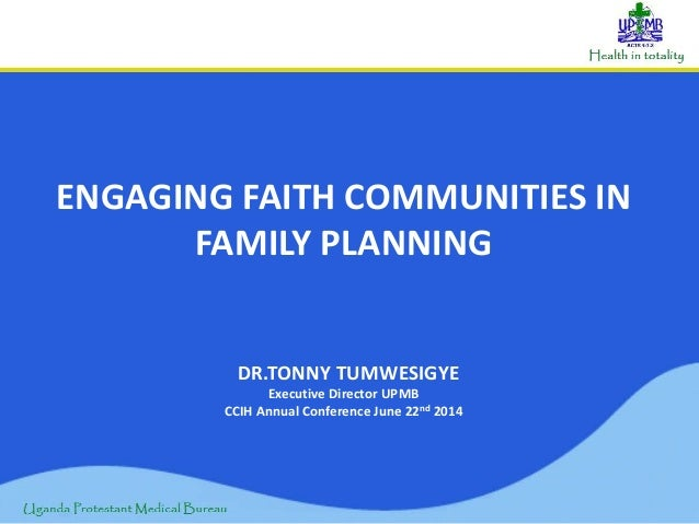 ENGAGING FAITH COMMUNITIES IN FAMILY PLANNING DR.TONNY TUMWESIGYE Executive Director UPMB CCIH Annual Conference June 22nd...
