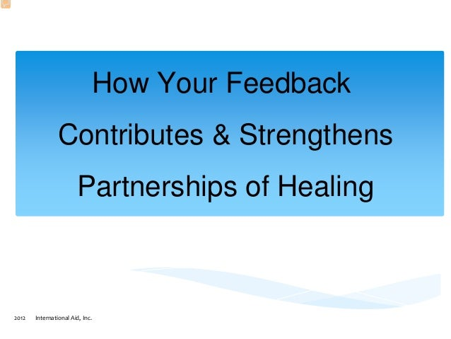 2012 International Aid, Inc. How Your Feedback Contributes & Strengthens Partnerships of Healing