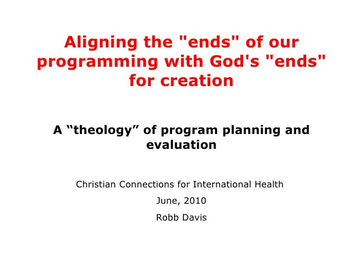 "Aligning the ""ends"" of our programming with God's ""ends"" for creation A ""theology"" of program planning..."
