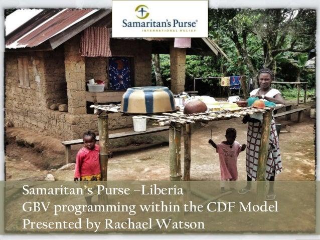 Samaritan's Purse –Liberia GBV programming within the CDF Model Presented by Rachael Watson