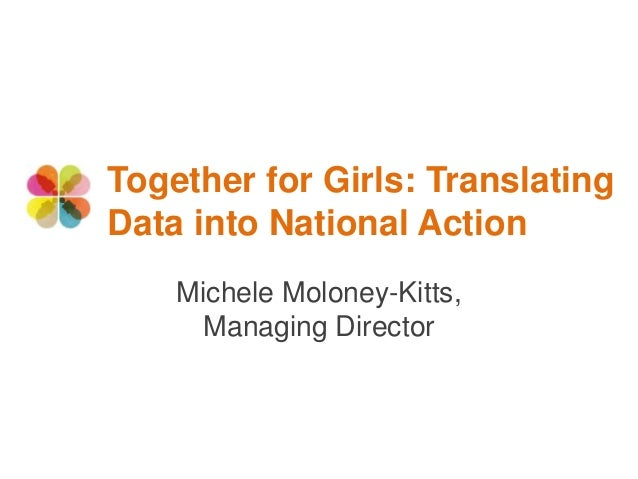 Together for Girls: Translating Data into National Action Michele Moloney-Kitts, Managing Director