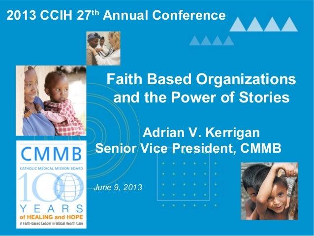Faith Based Organizations and the Power of Stories Adrian V. Kerrigan Senior Vice President, CMMB June 9, 2013 2013 CCIH 2...