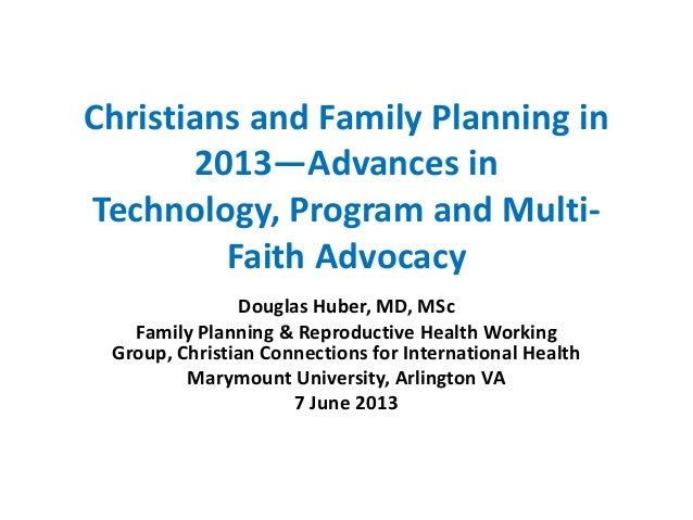 Christians and Family Planning in 2013—Advances in Technology, Program and Multi- Faith Advocacy Douglas Huber, MD, MSc Fa...