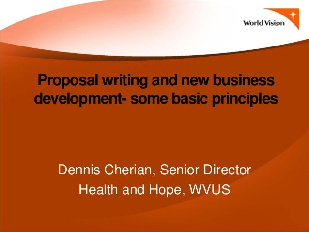 Proposal writing and new business development- some basic principles Dennis Cherian, Senior Director Health and Hope, WVUS