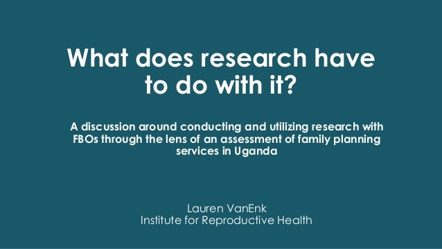 What does research have to do with it? Lauren VanEnk Institute for Reproductive Health A discussion around conducting and ...
