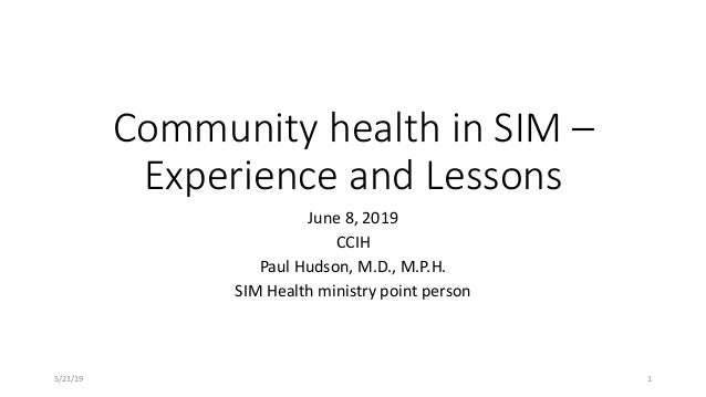 Community health in SIM – Experience and Lessons June 8, 2019 CCIH Paul Hudson, M.D., M.P.H. SIM Health ministry point per...