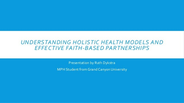 UNDERSTANDING HOLISTIC HEALTH MODELS AND EFFECTIVE FAITH-BASED PARTNERSHIPS Presentation by Ruth Dykstra MPH Student from ...