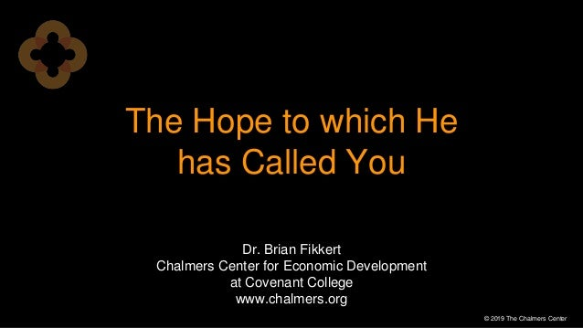 The Hope to which He has Called You © 2019 The Chalmers Center Dr. Brian Fikkert Chalmers Center for Economic Development ...