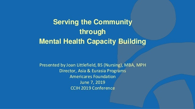 1 Serving the Community through Mental Health Capacity Building Presented by Joan Littlefield, BS (Nursing), MBA, MPH Dire...