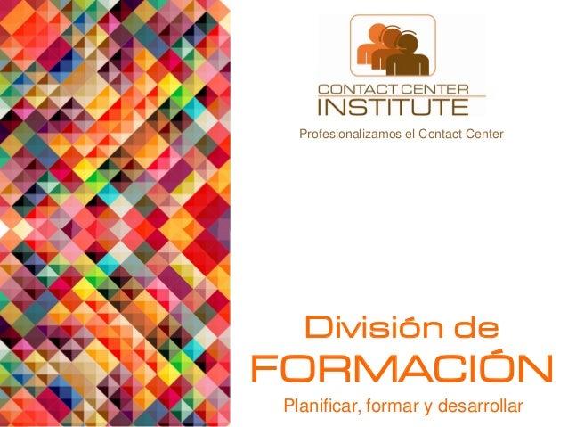 902 00 37 73 www.contactcenterinstitute.es  Profesionalizamos el Contact Center  División de  FORMACIÓN Planificar, formar...