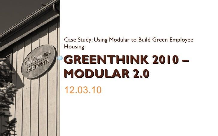 GREENTHINK 2010 – MODULAR 2.0 <ul><li>Case Study: Using Modular to Build Green Employee Housing </li></ul>12.03.10