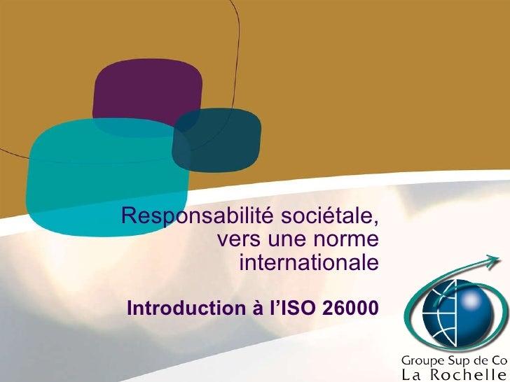 Responsabilité sociétale, vers une norme internationale Introduction à l'ISO 26000