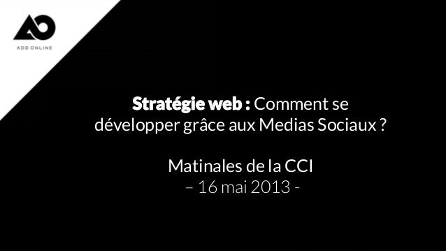 Stratégie web : Comment se développer grâce aux Medias Sociaux ? Matinales de la CCI – 16 mai 2013 -