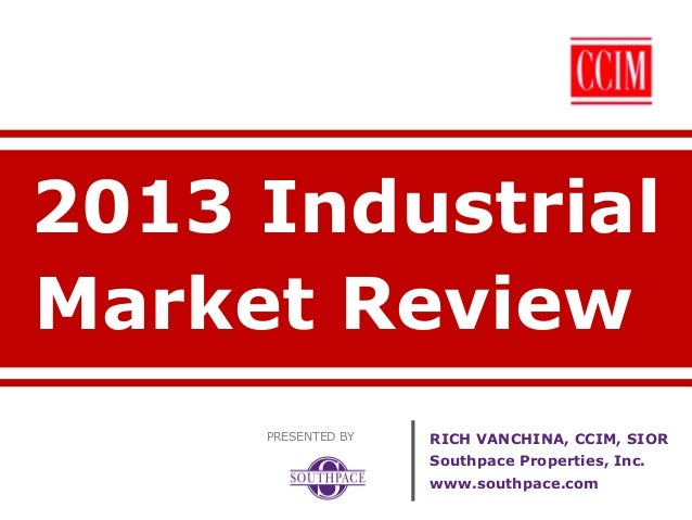 2013 Industrial Market Review PRESENTED BY  RICH VANCHINA, CCIM, SIOR Southpace Properties, Inc. www.southpace.com