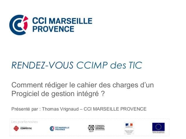 Comment rédiger le cahier des charges d'un Progiciel de gestion intégré ? Présenté par : Thomas Vrignaud – CCI MARSEILLE P...