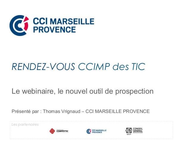 Le webinaire, le nouvel outil de prospection Présenté par : Thomas Vrignaud – CCI MARSEILLE PROVENCE RENDEZ-VOUS CCIMP des...