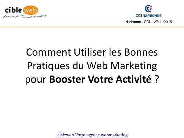Comment Utiliser les Bonnes Pratiques du Web Marketing pour Booster Votre Activité ? Narbonne– CCI – 27/11/2015 cibleweb V...