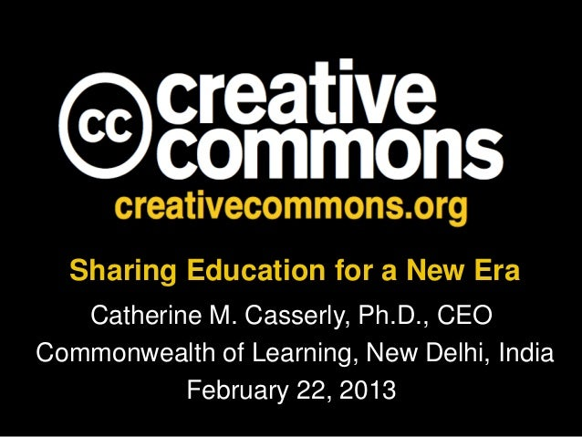 Sharing Education for a New Era   Catherine M. Casserly, Ph.D., CEOCommonwealth of Learning, New Delhi, India           Fe...