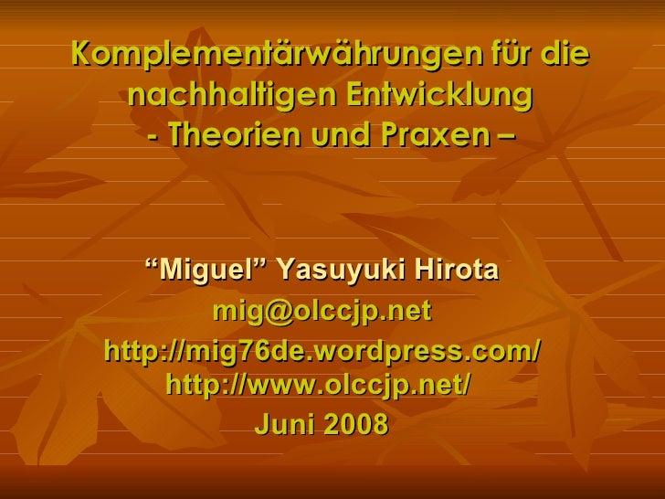 """Komplementärwährungen für die nachhaltigen Entwicklung - Theorien und Praxen – """" Miguel"""" Yasuyuki Hirota [email_address] h..."""