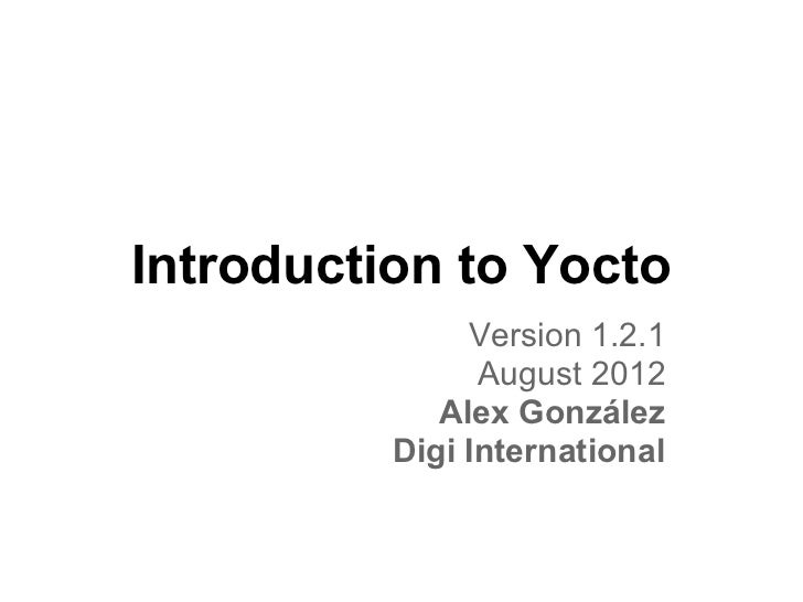 Introduction to Yocto               Version 1.2.1                August 2012             Alex González          Digi Inter...