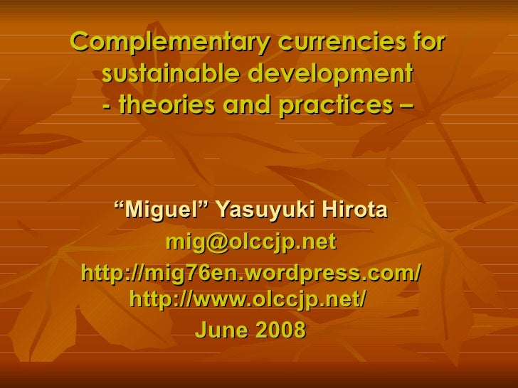 "Complementary currencies for sustainable development - theories and practices – "" Miguel"" Yasuyuki Hirota [email_address] ..."