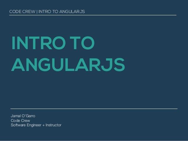 INTRO TO ANGULARJS Jamal O'Garro Code Crew Software Engineer + Instructor CODE CREW | INTRO TO ANGULARJS