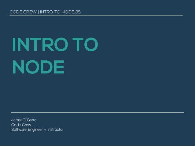 INTRO TO NODE Jamal O'Garro Code Crew Software Engineer + Instructor CODE CREW | INTRO TO NODE.JS