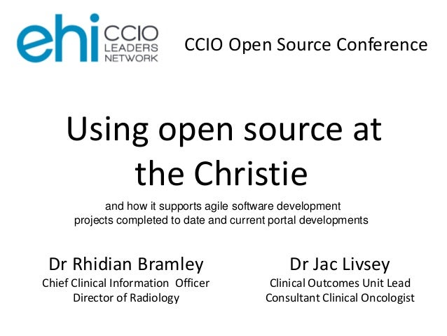 Dr Rhidian Bramley Chief Clinical Information Officer Director of Radiology Using open source at the Christie CCIO Open So...