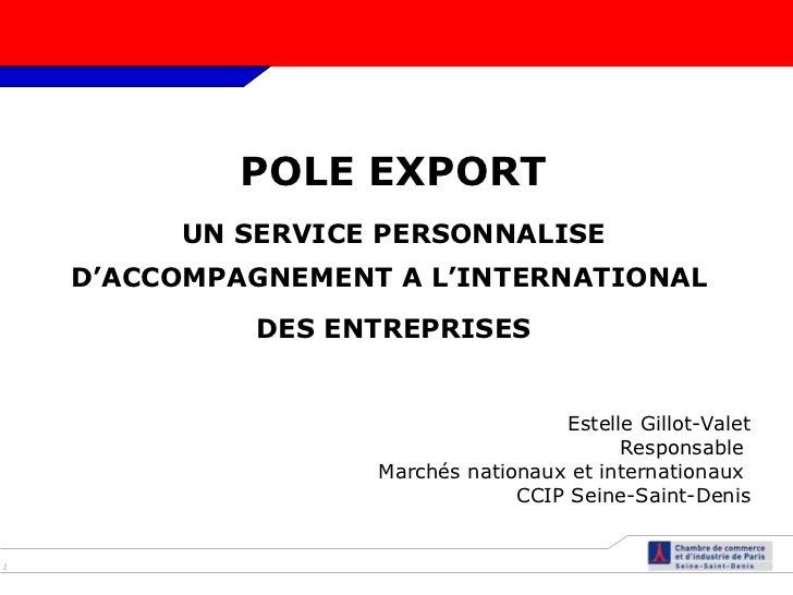 POLE EXPORT UN SERVICE PERSONNALISE D'ACCOMPAGNEMENT A L'INTERNATIONAL  DES ENTREPRISES Estelle Gillot-Valet Responsable  ...