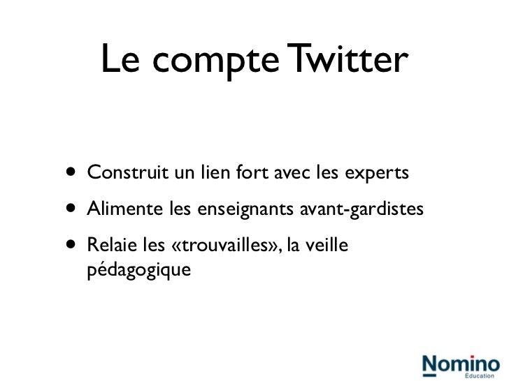 Le compte Twitter• Construit un lien fort avec les experts• Alimente les enseignants avant-gardistes• Relaie les «trouvail...