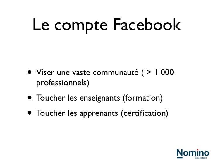 Le compte Facebook• Viser une vaste communauté ( > 1 000  professionnels)• Toucher les enseignants (formation)• Toucher le...