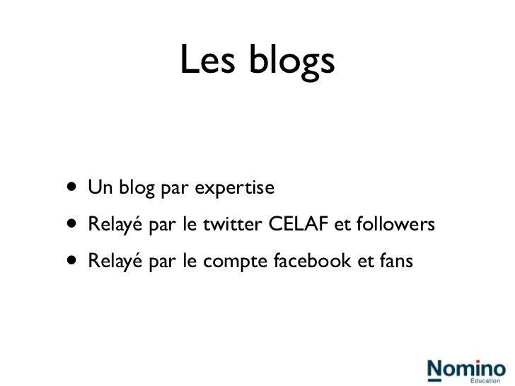 Les blogs• Un blog par expertise• Relayé par le twitter CELAF et followers• Relayé par le compte facebook et fans