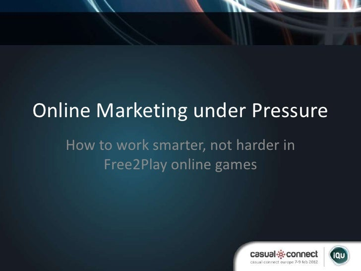 Online Marketing under Pressure   How to work smarter, not harder in        Free2Play online games