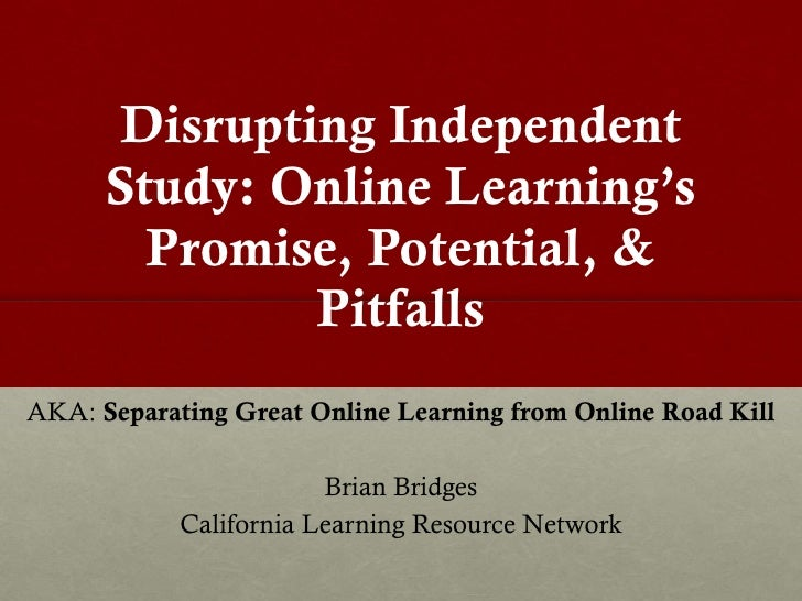Disrupting Independent Study: Online Learning 's Promise, Potential, & Pitfalls AKA:  Separating Great Online Learning fro...