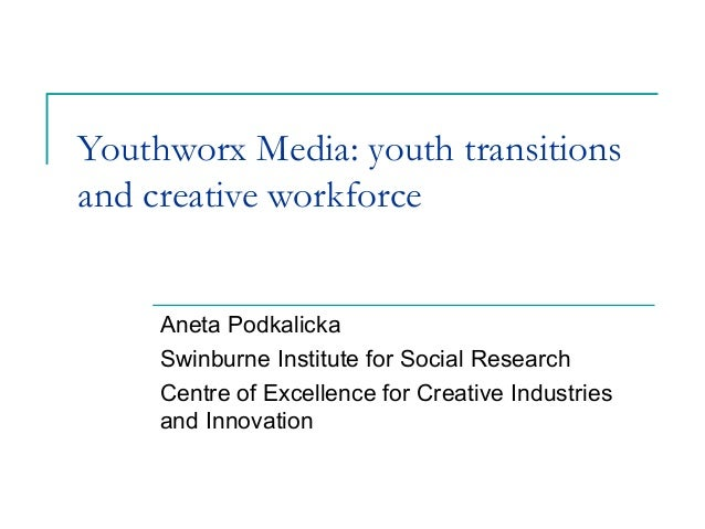 Youthworx Media: youth transitions and creative workforce Aneta Podkalicka Swinburne Institute for Social Research Centre ...