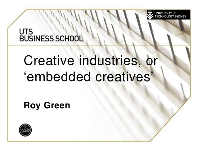 UTS: BUSINESS Creative industries, or 'embedded creatives' Roy Green