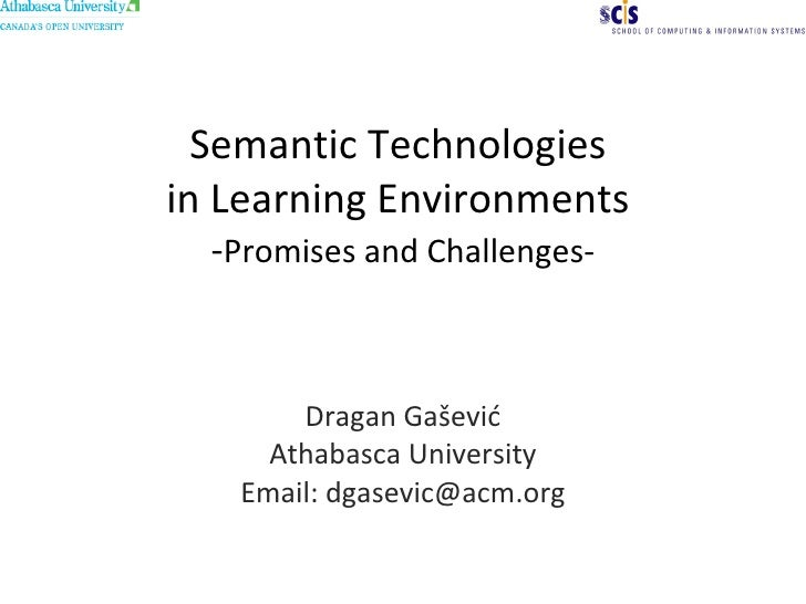 Semantic Technologies  in Learning Environments  - Promises and Challenges- Dragan Ga šević Athabasca University Email: dg...