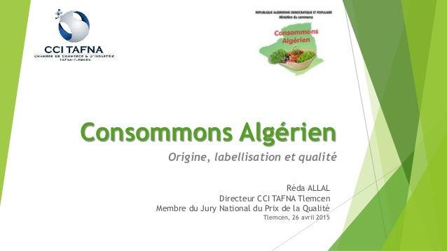 Consommons Algérien Origine, labellisation et qualité Réda ALLAL Directeur CCI TAFNA Tlemcen Membre du Jury National du Pr...