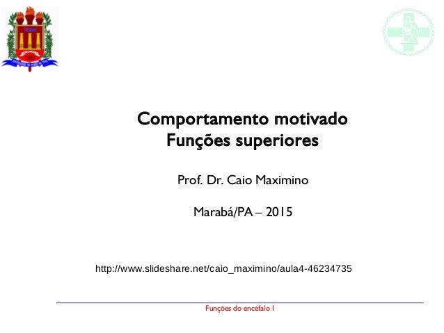 Funções do encéfalo I Comportamento motivado Funções superiores Prof. Dr. Caio Maximino Marabá/PA – 2015 http://www.slides...