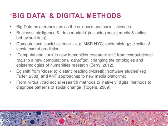 'BIG DATA' & DIGITAL METHODS• Big Data as currency across the sciences and social sciences• Business intelligence & 'data ...