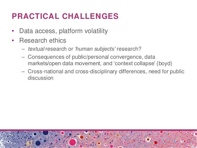 PRACTICAL CHALLENGES• Data access, platform volatility• Research ethics– textual research or 'human subjects' research?– C...