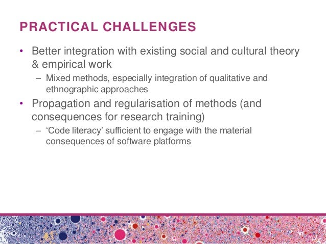 PRACTICAL CHALLENGES• Better integration with existing social and cultural theory& empirical work– Mixed methods, especial...