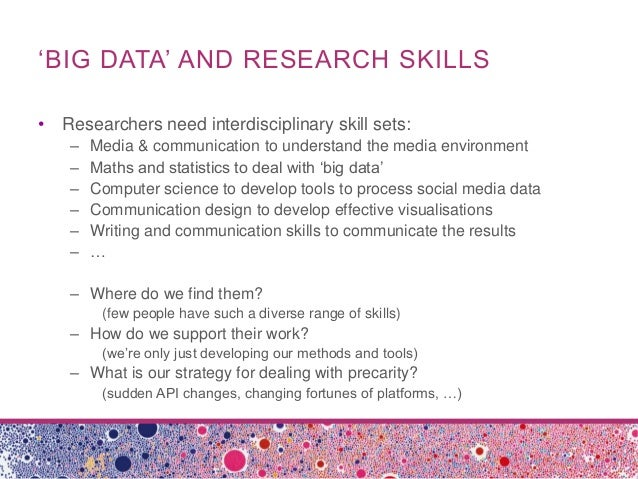 'BIG DATA' AND RESEARCH SKILLS• Researchers need interdisciplinary skill sets:– Media & communication to understand the me...