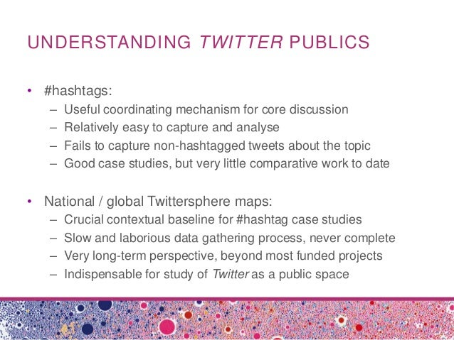 UNDERSTANDING TWITTER PUBLICS• #hashtags:– Useful coordinating mechanism for core discussion– Relatively easy to capture a...